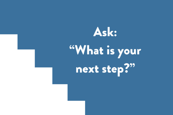 """Ask: """"What is your next step?"""""""